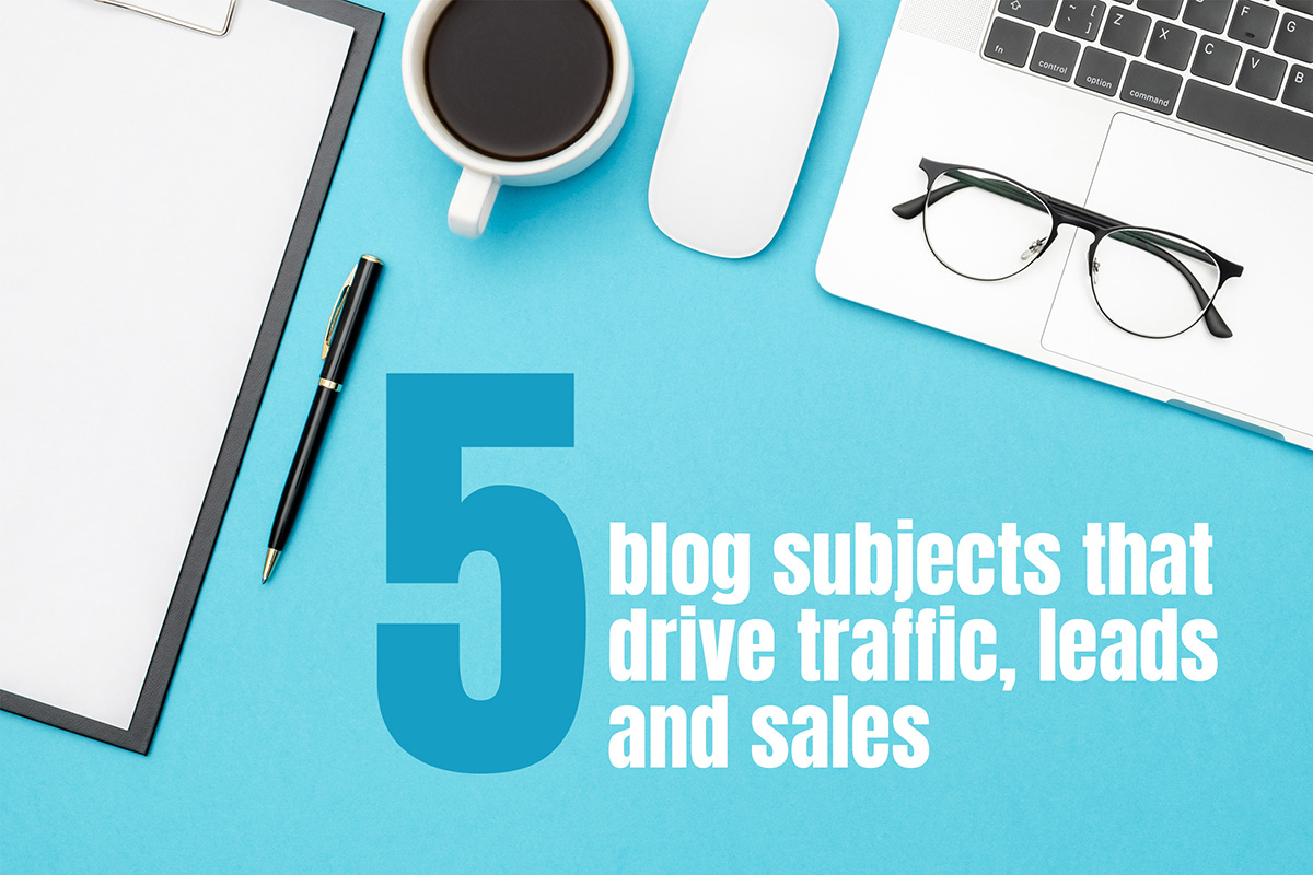 Five blog subjects that drive traffic, leads and sales to your business